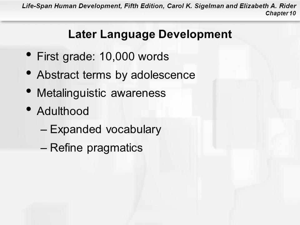 Life-Span Human Development, Fifth Edition, Carol K. Sigelman and Elizabeth A. Rider Chapter 10 Later Language Development First grade: 10,000 words A