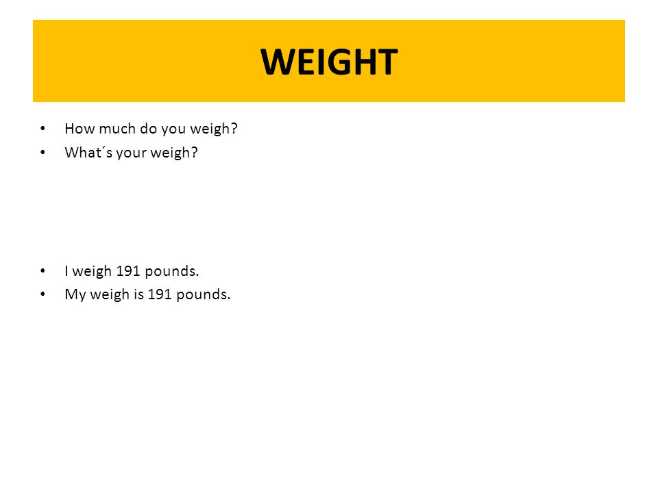 WEIGHT How much do you weigh What´s your weigh I weigh 191 pounds. My weigh is 191 pounds.