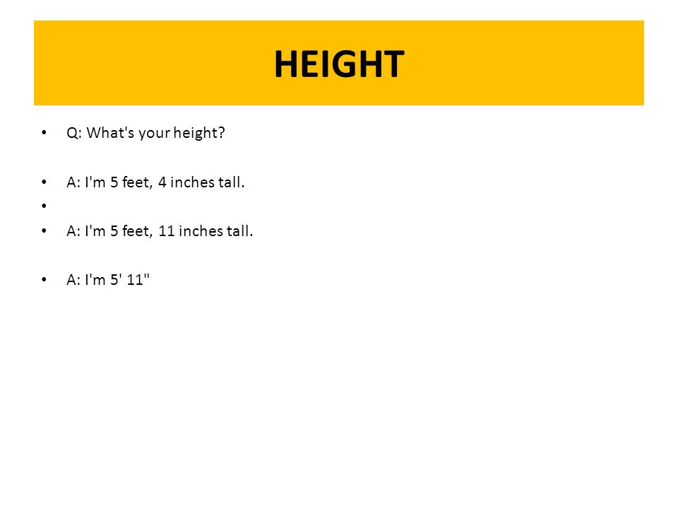 HEIGHT Q: What s your height. A: I m 5 feet, 4 inches tall.