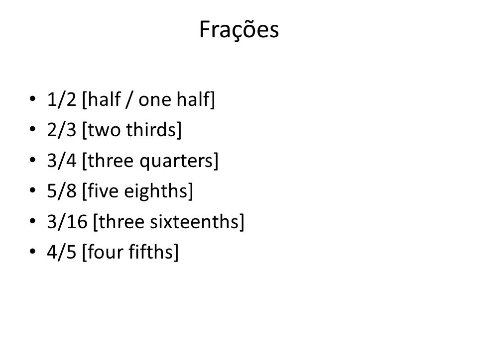 Frações 1/2 [half / one half] 2/3 [two thirds] 3/4 [three quarters] 5/8 [five eighths] 3/16 [three sixteenths] 4/5 [four fifths]