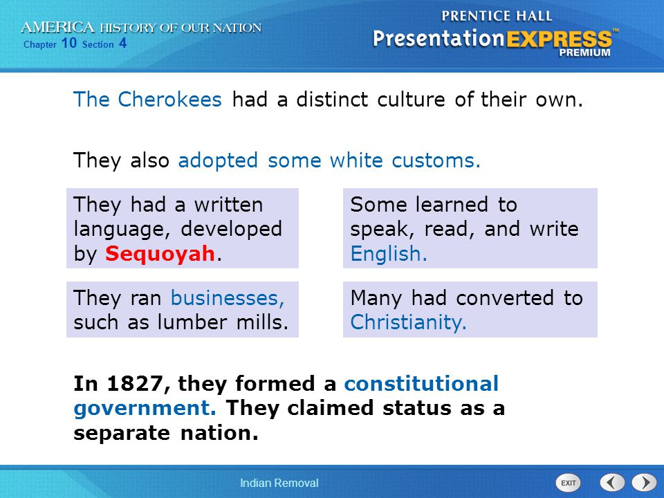 Chapter 10 Section 4 Indian Removal The Cherokees had a distinct culture of their own. They had a written language, developed by Sequoyah. Many had co