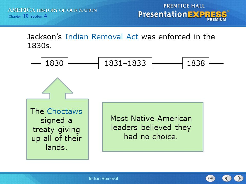 Chapter 10 Section 4 Indian Removal Jackson's Indian Removal Act was enforced in the 1830s. The Choctaws signed a treaty giving up all of their lands.