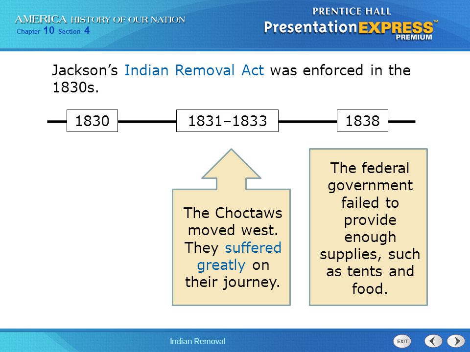 Chapter 10 Section 4 Indian Removal Jackson's Indian Removal Act was enforced in the 1830s. The Choctaws moved west. They suffered greatly on their jo