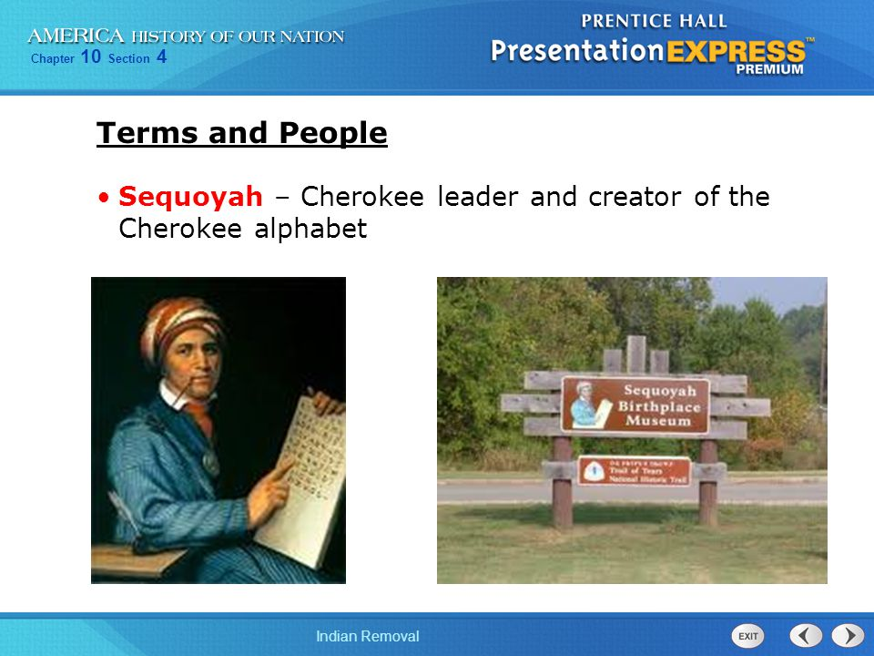 Chapter 10 Section 4 Indian Removal Terms and People Sequoyah – Cherokee leader and creator of the Cherokee alphabet