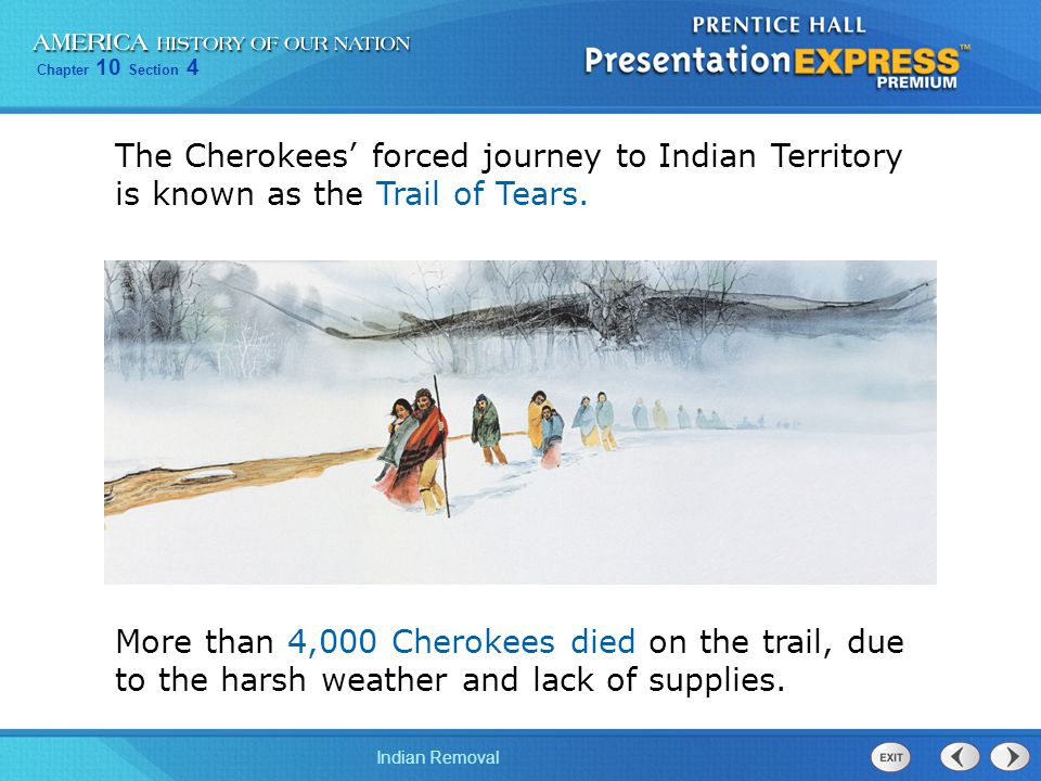 Chapter 10 Section 4 Indian Removal More than 4,000 Cherokees died on the trail, due to the harsh weather and lack of supplies. The Cherokees' forced