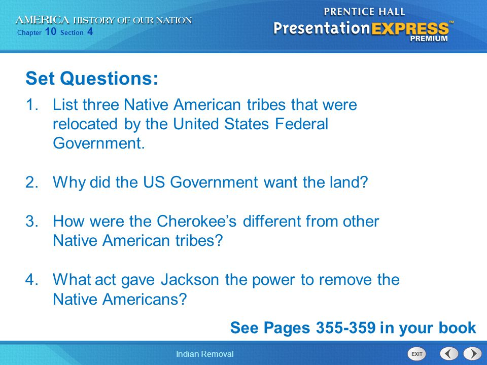 Chapter 10 Section 4 Indian Removal Set Questions: 1.List three Native American tribes that were relocated by the United States Federal Government. 2.