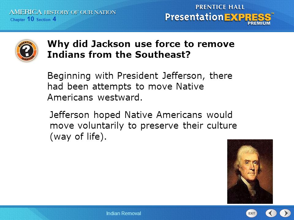 Chapter 10 Section 4 Indian Removal Why did Jackson use force to remove Indians from the Southeast? Beginning with President Jefferson, there had been