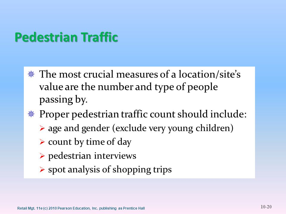 10-20 Retail Mgt. 11e (c) 2010 Pearson Education, Inc. publishing as Prentice Hall Pedestrian Traffic  The most crucial measures of a location/site's