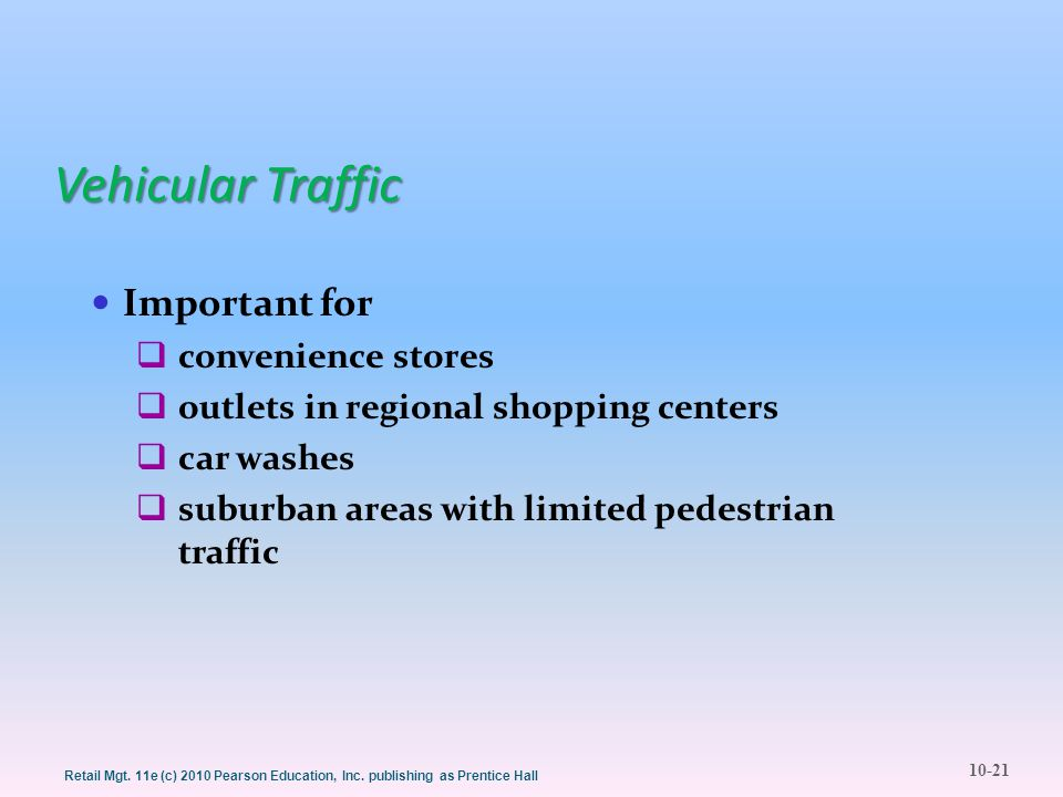 10-21 Retail Mgt. 11e (c) 2010 Pearson Education, Inc. publishing as Prentice Hall Vehicular Traffic Important for  convenience stores  outlets in r