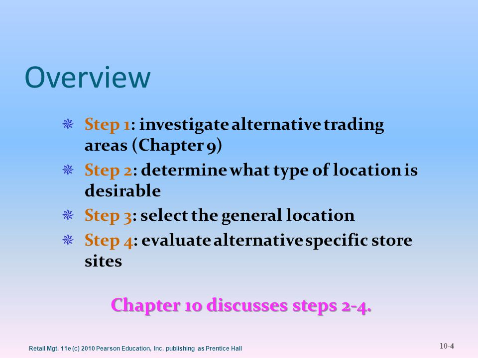 10-4 Retail Mgt. 11e (c) 2010 Pearson Education, Inc. publishing as Prentice Hall Overview  Step 1: investigate alternative trading areas (Chapter 9)