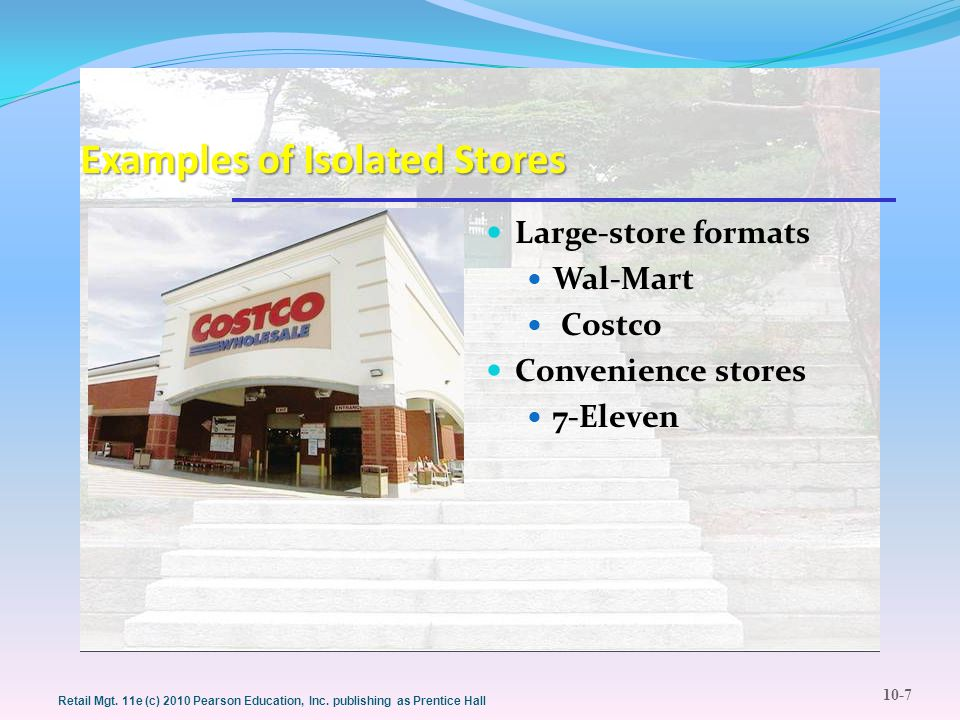 10-7 Retail Mgt. 11e (c) 2010 Pearson Education, Inc. publishing as Prentice Hall Examples of Isolated Stores Large-store formats Wal-Mart Costco Conv