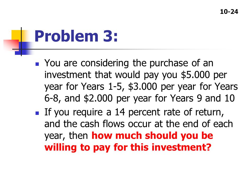 10-24 Problem 3: You are considering the purchase of an investment that would pay you $5.000 per year for Years 1-5, $3.000 per year for Years 6-8, and $2.000 per year for Years 9 and 10 If you require a 14 percent rate of return, and the cash flows occur at the end of each year, then how much should you be willing to pay for this investment