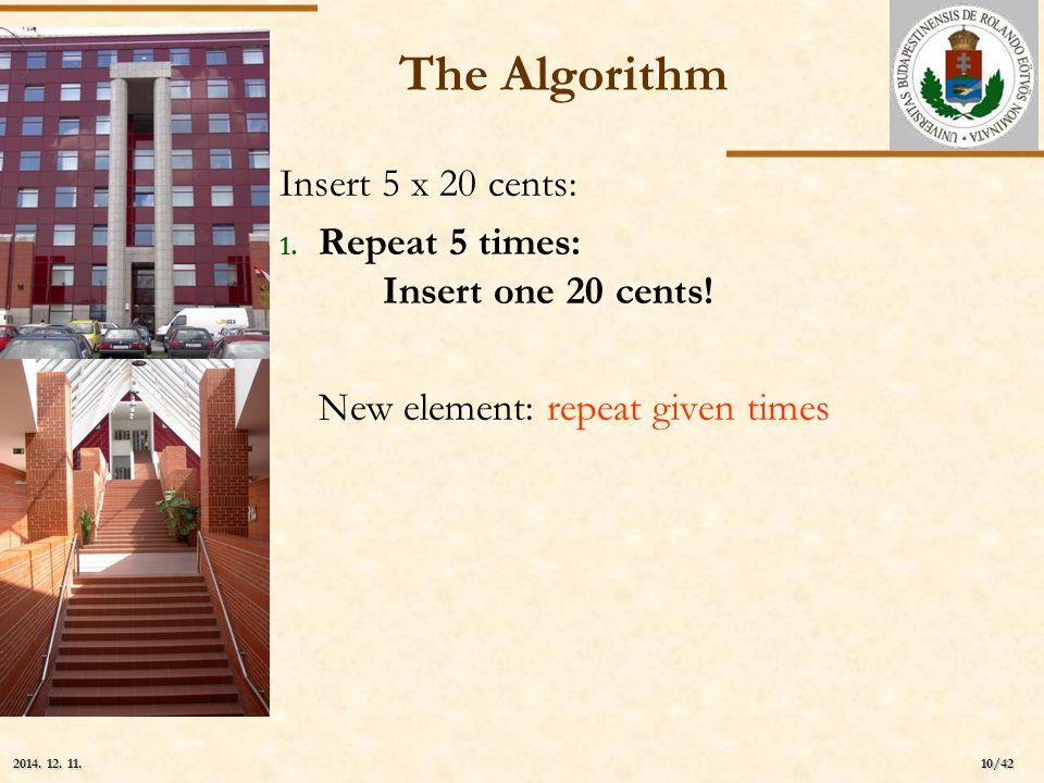 ELTE 10/42 2014. 12. 11.2014. 12. 11.2014. 12. 11. The Algorithm Insert 5 x 20 cents: 1. Repeat 5 times: Insert one 20 cents! New element: repeat give