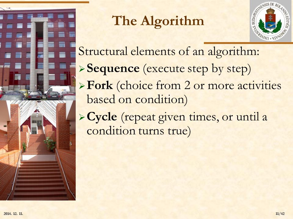 ELTE 11/42 2014. 12. 11.2014. 12. 11.2014. 12. 11. The Algorithm Structural elements of an algorithm:  Sequence (execute step by step)  Fork (choice
