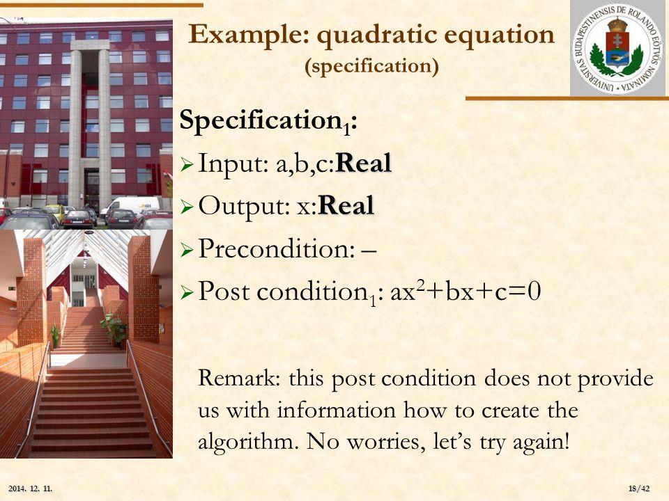ELTE 18/42 2014. 12. 11.2014. 12. 11.2014. 12. 11. Example: quadratic equation (specification) Specification 1 : Real  Input: a,b,c:Real Real  Outpu