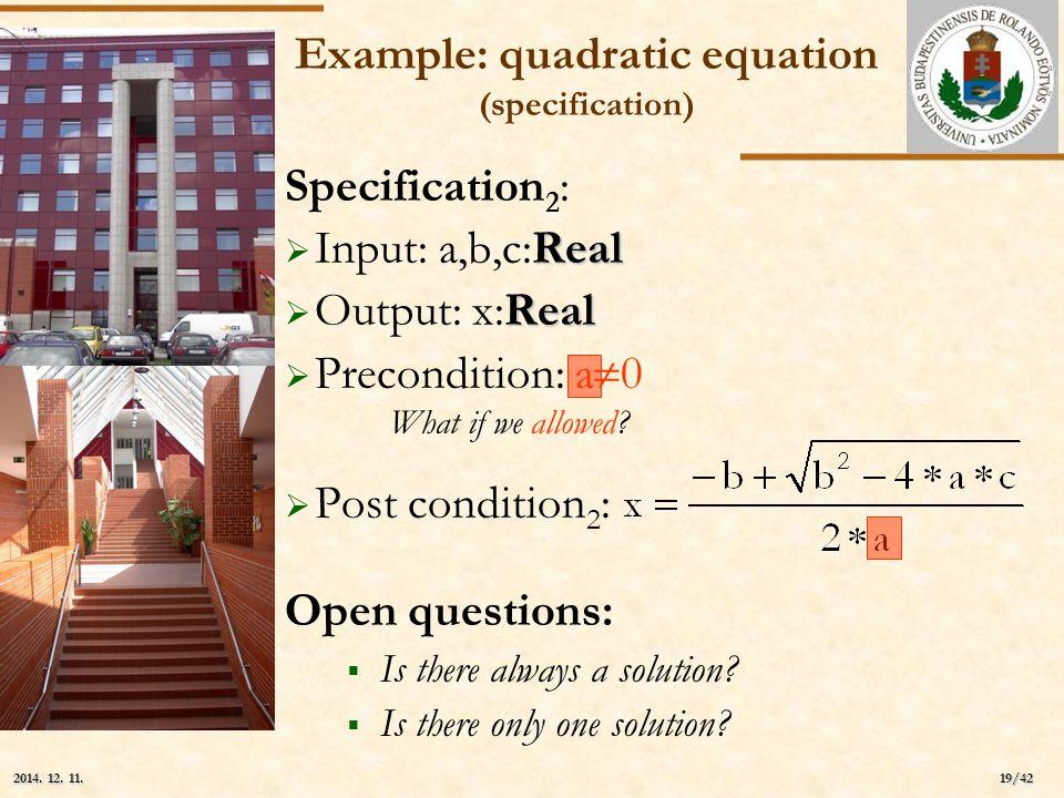 ELTE 19/42 2014. 12. 11.2014. 12. 11.2014. 12. 11. Example: quadratic equation (specification) Specification 2 : Real  Input: a,b,c:Real Real  Outpu