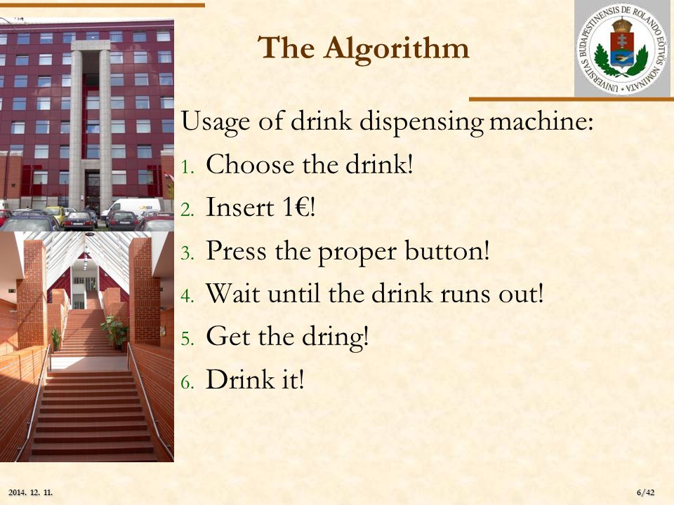 ELTE 6/42 2014. 12. 11.2014. 12. 11.2014. 12. 11. The Algorithm Usage of drink dispensing machine: 1. Choose the drink! 2. Insert 1€! 3. Press the pro
