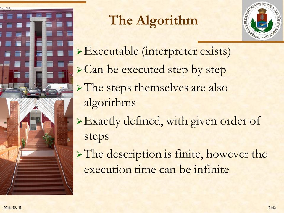 ELTE 7/42 2014. 12. 11.2014. 12. 11.2014. 12. 11. The Algorithm  Executable (interpreter exists)  Can be executed step by step  The steps themselve