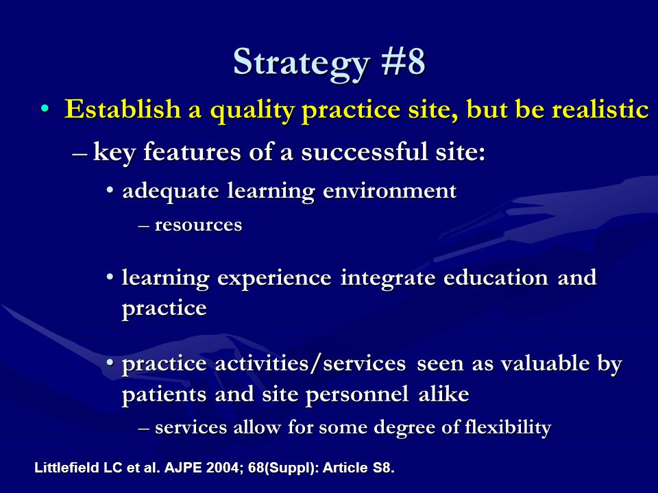 Strategy #8 Establish a quality practice site, but be realisticEstablish a quality practice site, but be realistic –key features of a successful site: adequate learning environmentadequate learning environment –resources learning experience integrate education and practicelearning experience integrate education and practice practice activities/services seen as valuable by patients and site personnel alikepractice activities/services seen as valuable by patients and site personnel alike –services allow for some degree of flexibility Littlefield LC et al.