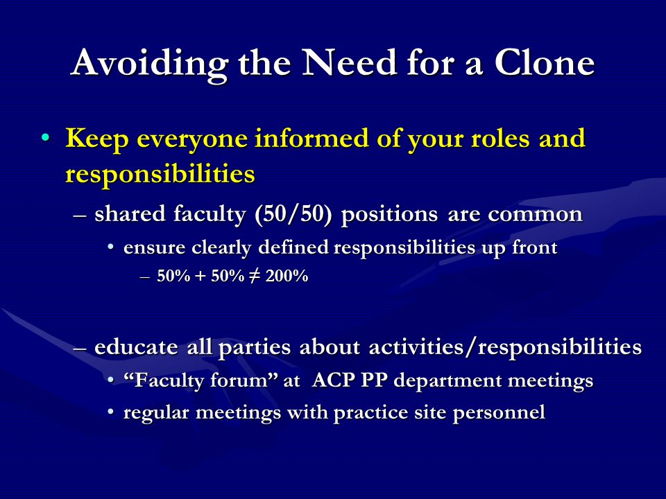 Avoiding the Need for a Clone Keep everyone informed of your roles and responsibilitiesKeep everyone informed of your roles and responsibilities –shared faculty (50/50) positions are common ensure clearly defined responsibilities up frontensure clearly defined responsibilities up front –50% + 50% ≠ 200% –educate all parties about activities/responsibilities Faculty forum at ACP PP department meetings Faculty forum at ACP PP department meetings regular meetings with practice site personnelregular meetings with practice site personnel