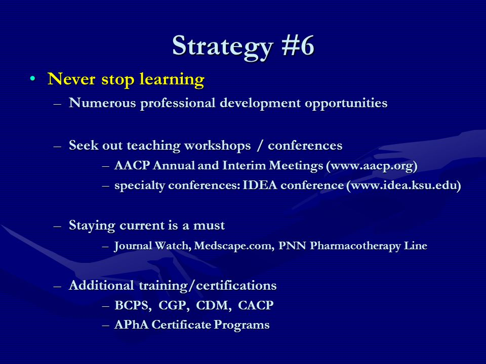 Strategy #6 Never stop learningNever stop learning –Numerous professional development opportunities –Seek out teaching workshops / conferences –AACP Annual and Interim Meetings (www.aacp.org) –specialty conferences: IDEA conference (www.idea.ksu.edu) –Staying current is a must –Journal Watch, Medscape.com, PNN Pharmacotherapy Line –Additional training/certifications –BCPS, CGP, CDM, CACP –APhA Certificate Programs