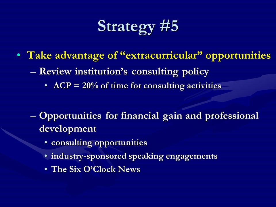 Strategy #5 Take advantage of extracurricular opportunitiesTake advantage of extracurricular opportunities –Review institution's consulting policy ACP = 20% of time for consulting activities ACP = 20% of time for consulting activities –Opportunities for financial gain and professional development consulting opportunitiesconsulting opportunities industry-sponsored speaking engagementsindustry-sponsored speaking engagements The Six O'Clock NewsThe Six O'Clock News