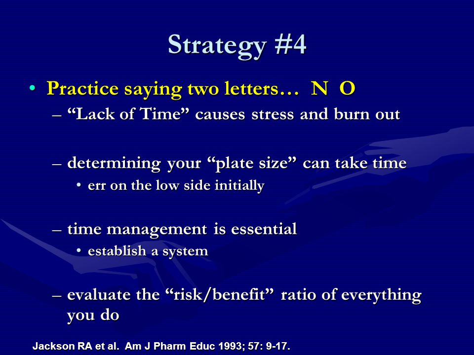 Strategy #4 Practice saying two letters… N OPractice saying two letters… N O – Lack of Time causes stress and burn out –determining your plate size can take time err on the low side initiallyerr on the low side initially –time management is essential establish a systemestablish a system –evaluate the risk/benefit ratio of everything you do Jackson RA et al.