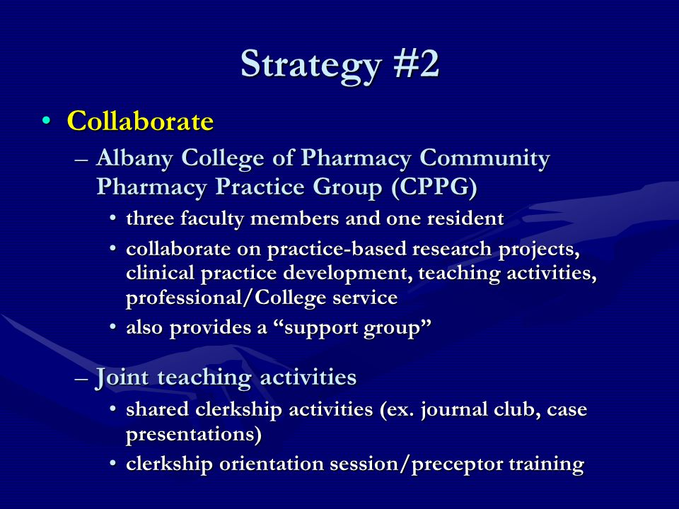 Strategy #2 CollaborateCollaborate –Albany College of Pharmacy Community Pharmacy Practice Group (CPPG) three faculty members and one residentthree faculty members and one resident collaborate on practice-based research projects, clinical practice development, teaching activities, professional/College servicecollaborate on practice-based research projects, clinical practice development, teaching activities, professional/College service also provides a support group also provides a support group –Joint teaching activities shared clerkship activities (ex.