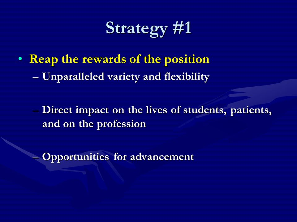 Strategy #1 Reap the rewards of the positionReap the rewards of the position –Unparalleled variety and flexibility –Direct impact on the lives of students, patients, and on the profession –Opportunities for advancement
