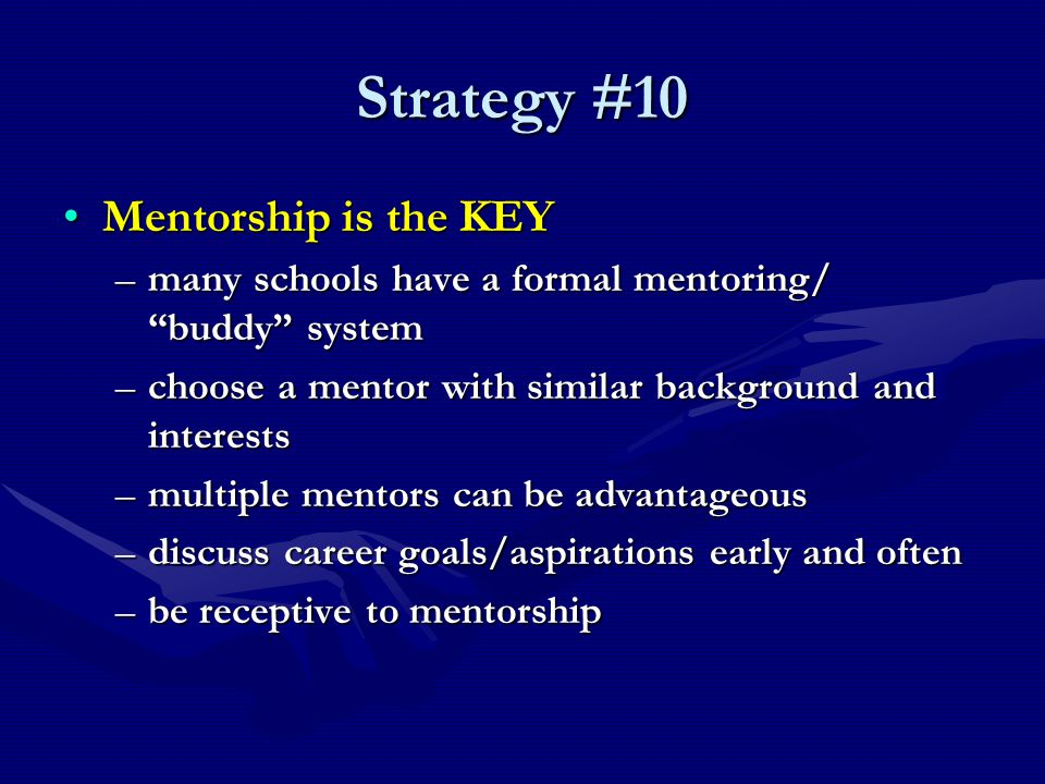 Strategy #10 Mentorship is the KEYMentorship is the KEY –many schools have a formal mentoring/ buddy system –choose a mentor with similar background and interests –multiple mentors can be advantageous –discuss career goals/aspirations early and often –be receptive to mentorship