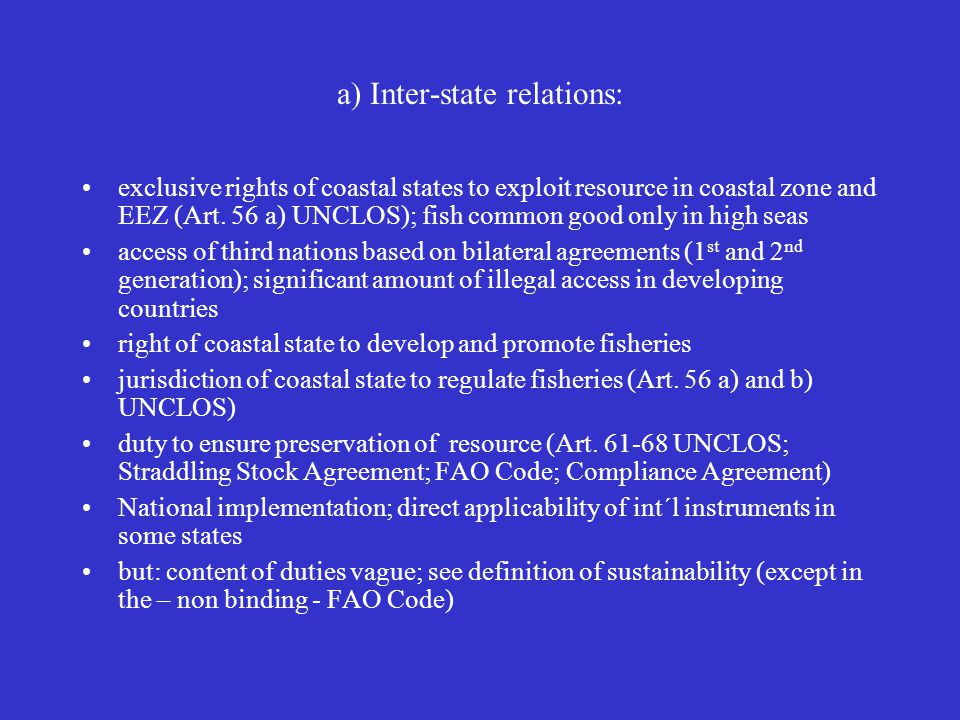 a) Inter-state relations: exclusive rights of coastal states to exploit resource in coastal zone and EEZ (Art. 56 a) UNCLOS); fish common good only in