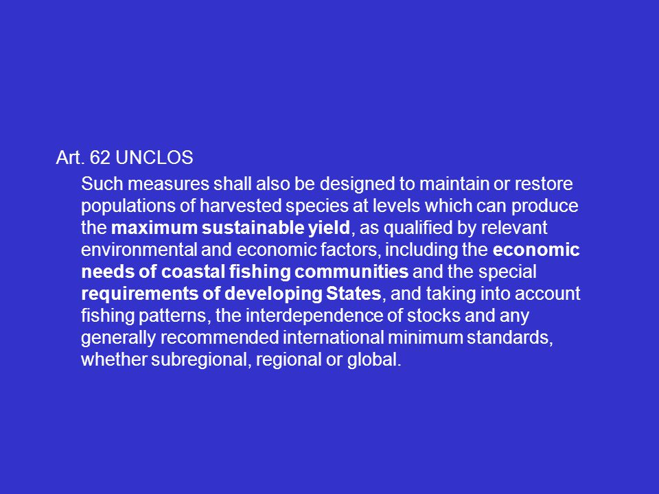Art. 62 UNCLOS Such measures shall also be designed to maintain or restore populations of harvested species at levels which can produce the maximum su