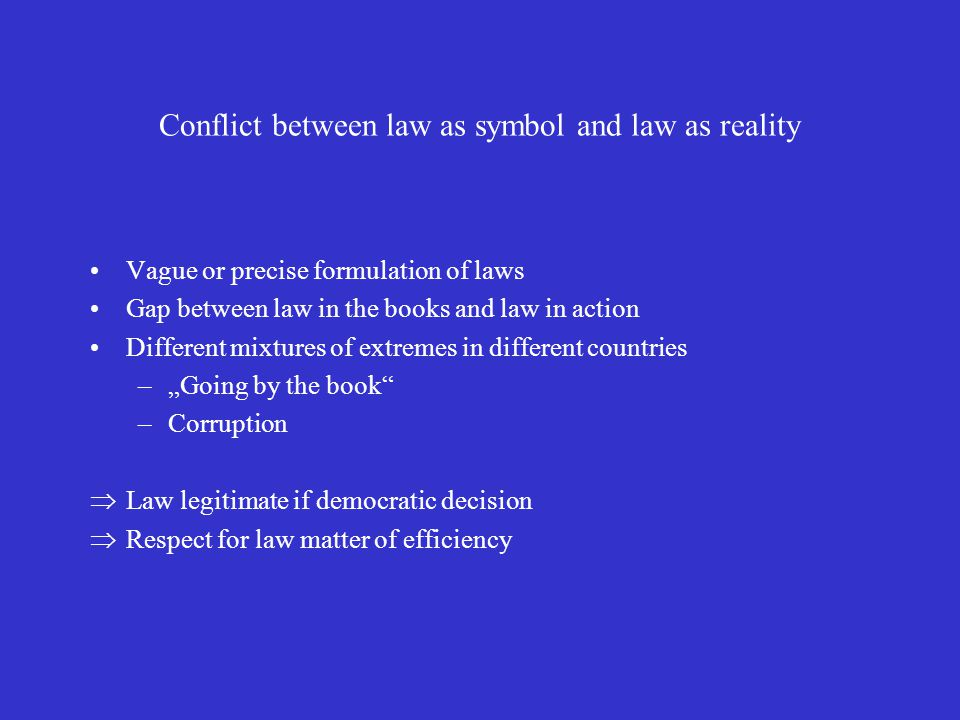 Conflict between law as symbol and law as reality Vague or precise formulation of laws Gap between law in the books and law in action Different mixtur