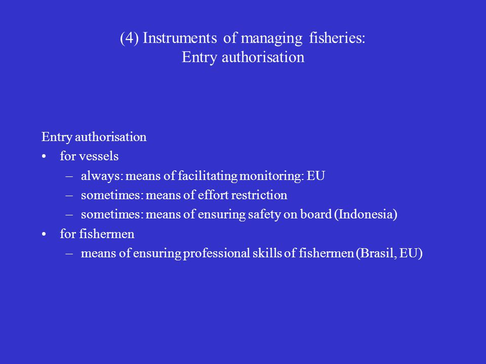 (4) Instruments of managing fisheries: Entry authorisation Entry authorisation for vessels –always: means of facilitating monitoring: EU –sometimes: m