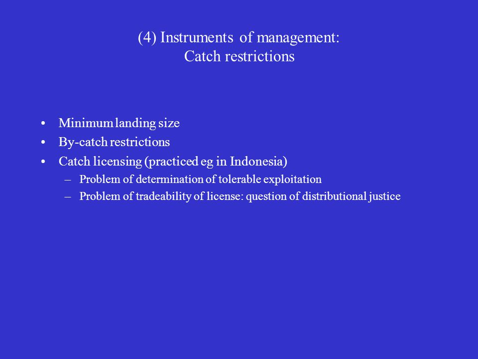 (4) Instruments of management: Catch restrictions Minimum landing size By-catch restrictions Catch licensing (practiced eg in Indonesia) –Problem of d