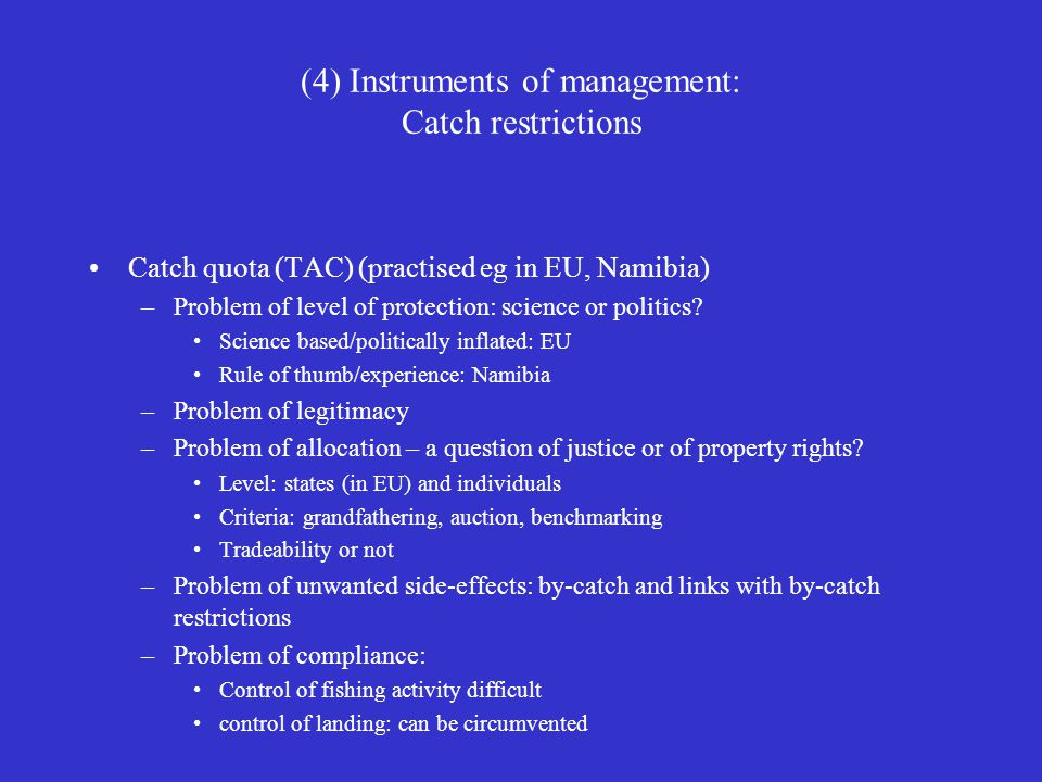 (4) Instruments of management: Catch restrictions Catch quota (TAC) (practised eg in EU, Namibia) –Problem of level of protection: science or politics