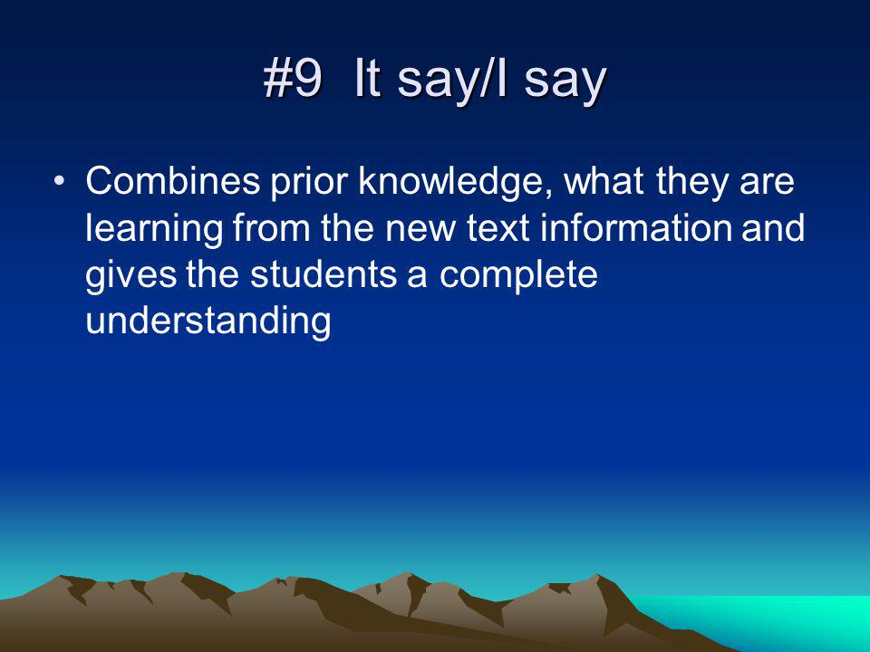 #9 It say/I say Combines prior knowledge, what they are learning from the new text information and gives the students a complete understanding