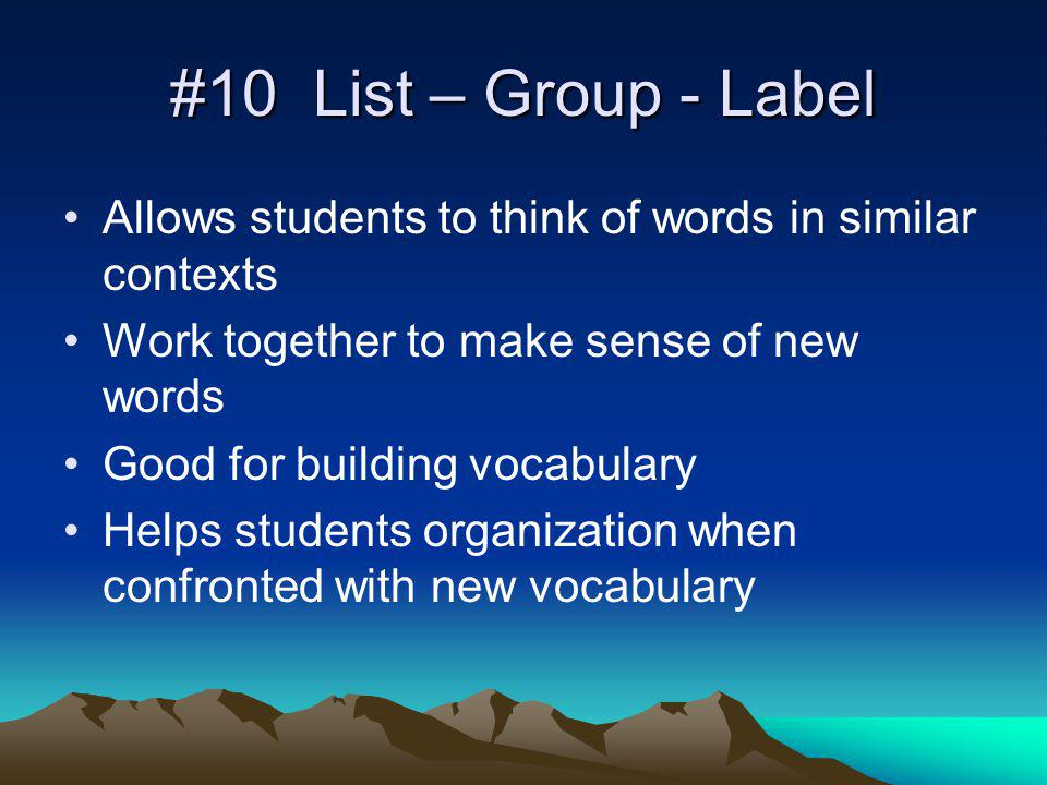 #10 List – Group - Label Allows students to think of words in similar contexts Work together to make sense of new words Good for building vocabulary Helps students organization when confronted with new vocabulary