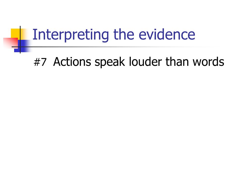 Interpreting the evidence #7 Actions speak louder than words