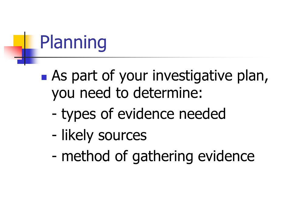 Planning As part of your investigative plan, you need to determine: - types of evidence needed - likely sources - method of gathering evidence