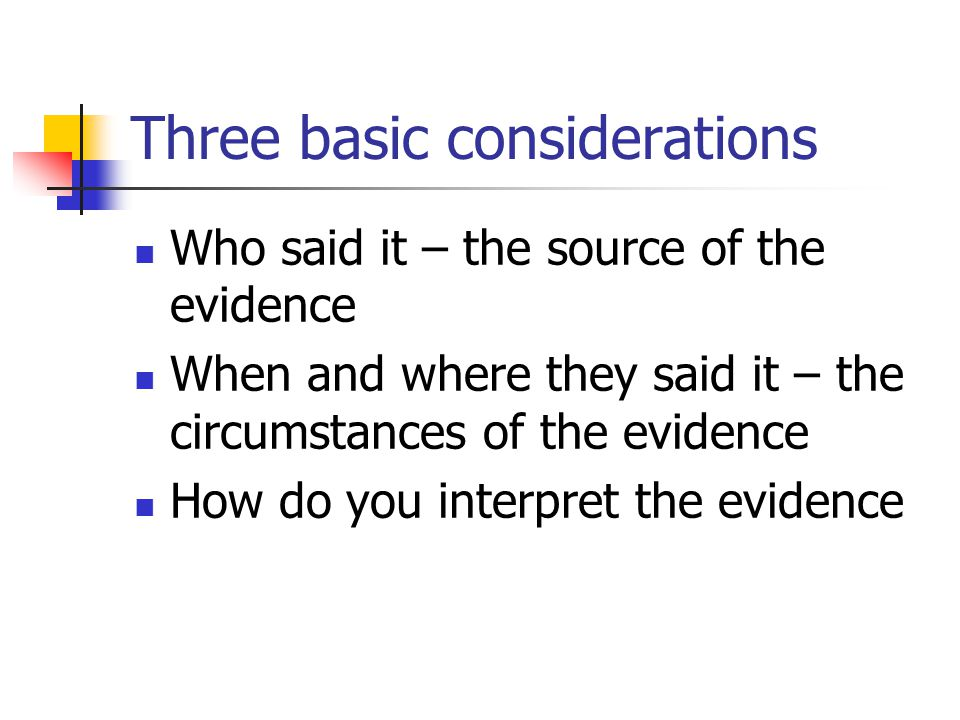 Three basic considerations Who said it – the source of the evidence When and where they said it – the circumstances of the evidence How do you interpret the evidence