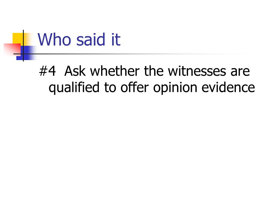 Who said it #4 Ask whether the witnesses are qualified to offer opinion evidence