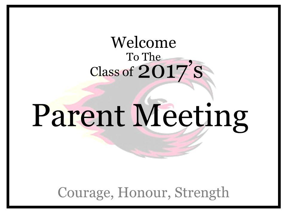Welcome To The Class of 2017's Parent Meeting Courage, Honour, Strength
