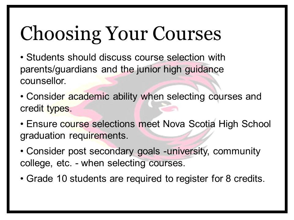 Choosing Your Courses Students should discuss course selection with parents/guardians and the junior high guidance counsellor.