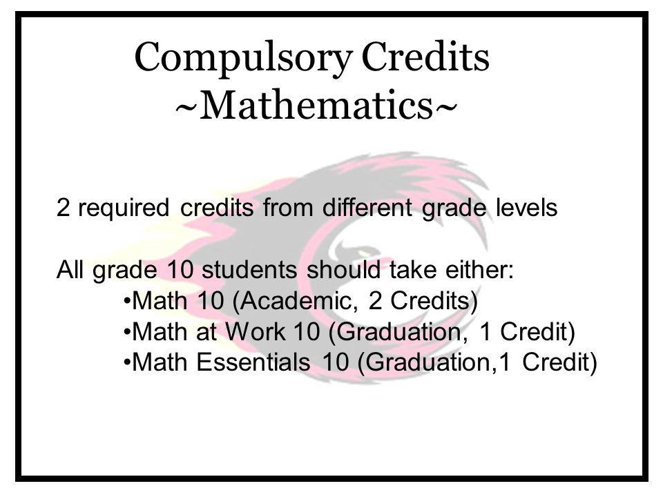 Compulsory Credits ~Mathematics~ 2 required credits from different grade levels All grade 10 students should take either: Math 10 (Academic, 2 Credits) Math at Work 10 (Graduation, 1 Credit) Math Essentials 10 (Graduation,1 Credit)
