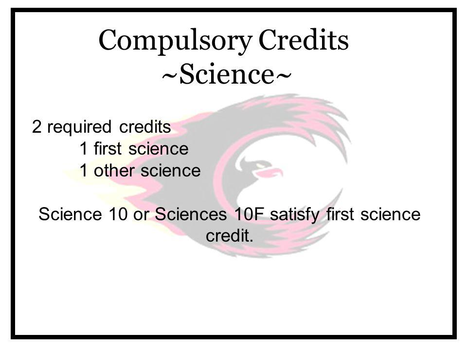 Compulsory Credits ~Science~ 2 required credits 1 first science 1 other science Science 10 or Sciences 10F satisfy first science credit.