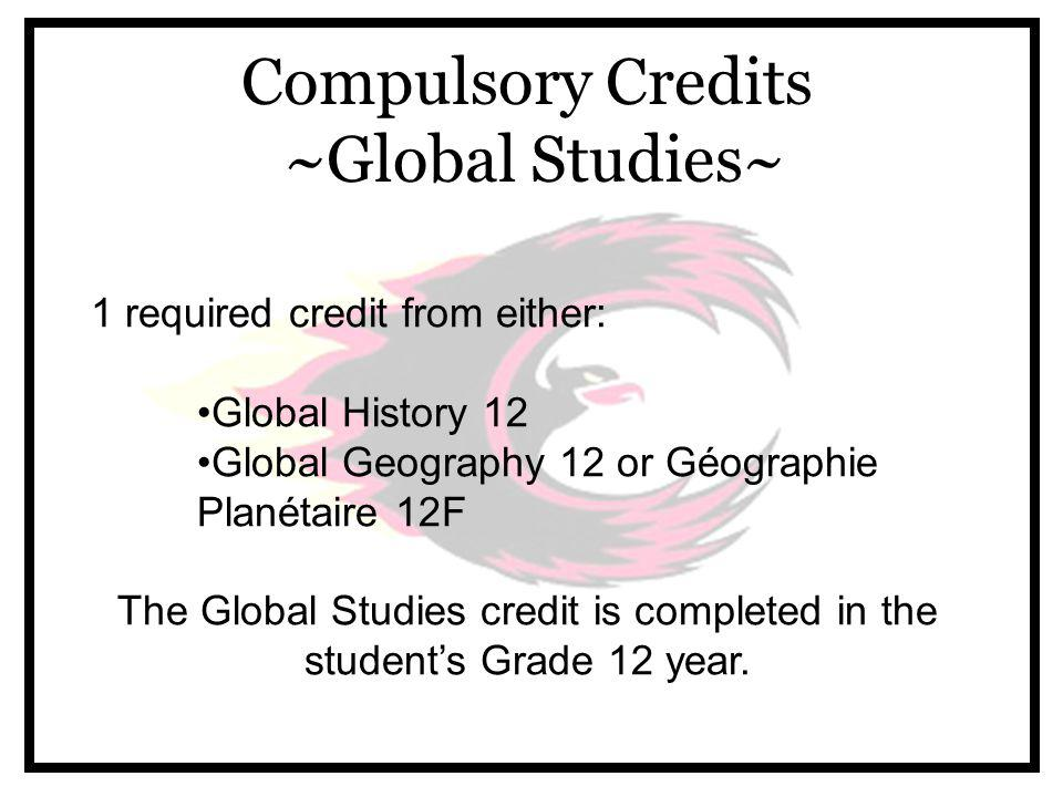 Compulsory Credits ~Global Studies~ 1 required credit from either: Global History 12 Global Geography 12 or Géographie Planétaire 12F The Global Studies credit is completed in the student's Grade 12 year.