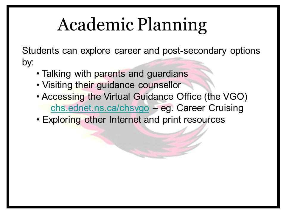 Academic Planning Students can explore career and post-secondary options by: Talking with parents and guardians Visiting their guidance counsellor Accessing the Virtual Guidance Office (the VGO) chs.ednet.ns.ca/chsvgochs.ednet.ns.ca/chsvgo – eg.