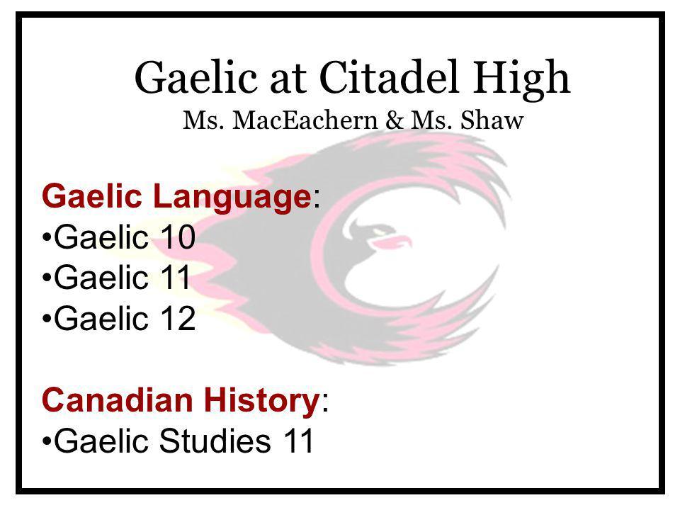 Gaelic Language: Gaelic 10 Gaelic 11 Gaelic 12 Canadian History: Gaelic Studies 11 Gaelic at Citadel High Ms.