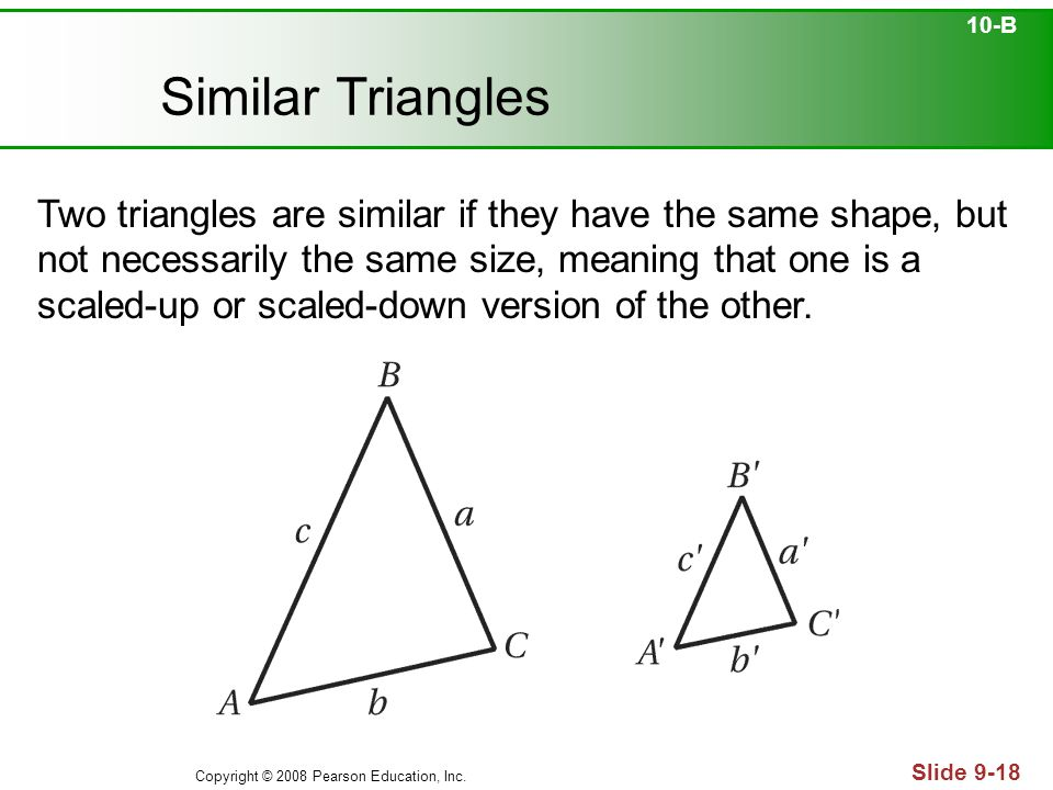 Copyright © 2008 Pearson Education, Inc. Slide 9-18 Similar Triangles Two triangles are similar if they have the same shape, but not necessarily the s